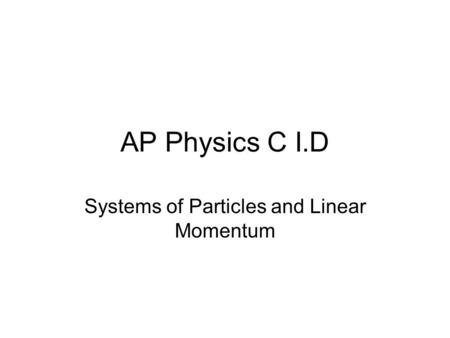 AP Physics C I.D Systems of Particles and Linear Momentum.