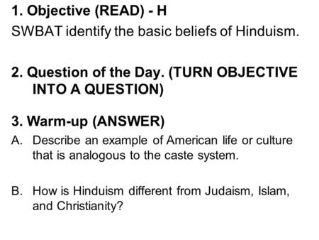 1. Objective (READ) - H SWBAT identify the basic beliefs of Hinduism. 2. Question of the Day. (TURN OBJECTIVE INTO A QUESTION) 3. Warm-up (ANSWER) A.Describe.