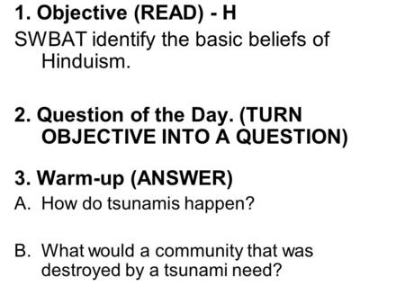 1. Objective (READ) - H SWBAT identify the basic beliefs of Hinduism. 2. Question of the Day. (TURN OBJECTIVE INTO A QUESTION) 3. Warm-up (ANSWER) A.How.