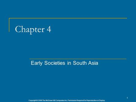 Copyright © 2006 The McGraw-Hill Companies Inc. Permission Required for Reproduction or Display. 1 Chapter 4 Early Societies in South Asia.