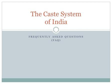 FREQUENTLY ASKED QUESTIONS (FAQ) The Caste System of India.