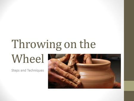 Throwing on the Wheel Steps and Techniques. Steps for centering the clay: Place clay on the wheel, trying to center the clay in the middle of the wheel.