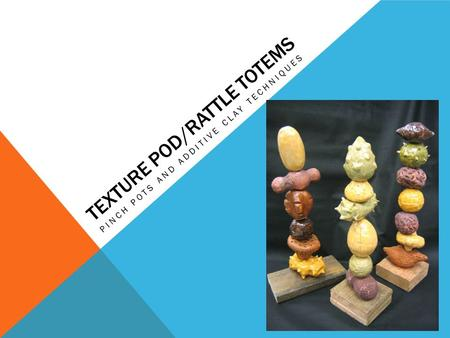 Texture Pod/Rattle Totems