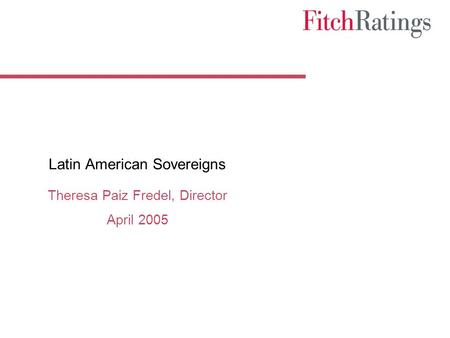 Latin American Sovereigns Theresa Paiz Fredel, Director April 2005.