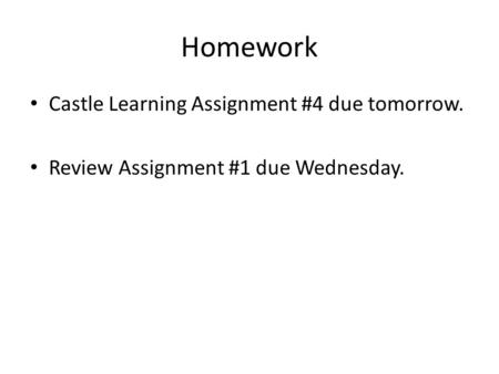 Homework Castle Learning Assignment #4 due tomorrow. Review Assignment #1 due Wednesday.