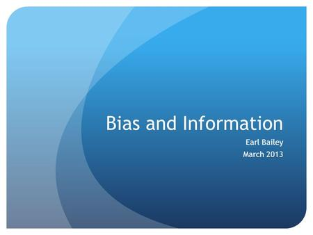 Bias and Information Earl Bailey March 2013. Video deLaplante, Kevin. Cognitive Biases: What they are and why they are important. Critical Thinker Academy.