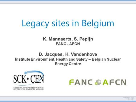 Copyright © 2013 SCKCEN Legacy sites in Belgium K. Mannaerts, S. Pepijn FANC - AFCN D. Jacques, H. Vandenhove Institute Environment, Health and Safety.
