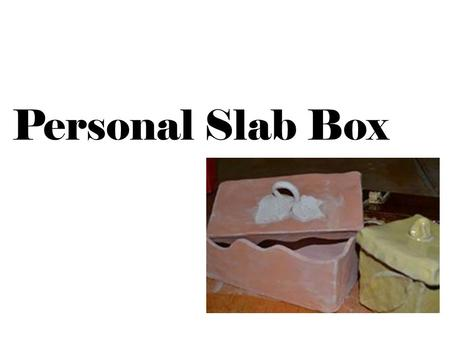 Personal Slab Box. What is a Personal Slab Box Personal-should tell the viewer something about the artist Slab-made from slabs Box-a container with a.