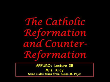The Catholic Reformation and Counter- Reformation APEURO: Lecture 2B Mrs. Kray Some slides taken from Susan M. Pojer.
