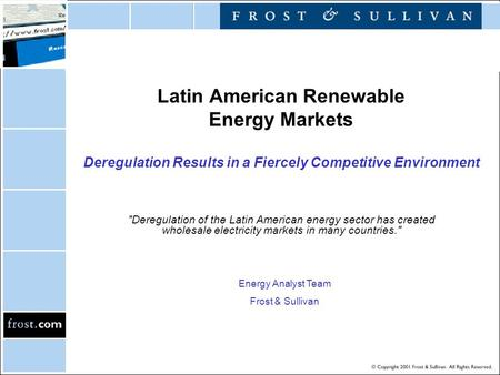 Latin American Renewable Energy Markets Deregulation Results in a Fiercely Competitive Environment Deregulation of the Latin American energy sector has.