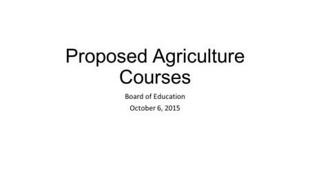 Proposed Agriculture Courses Board of Education October 6, 2015.