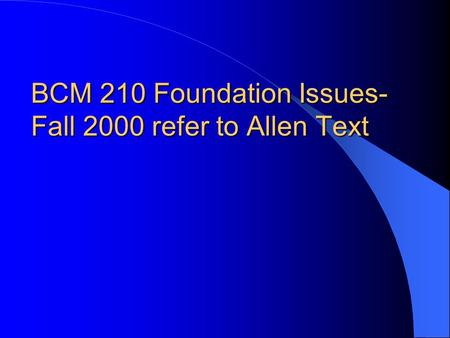 BCM 210 Foundation Issues- Fall 2000 refer to Allen Text.