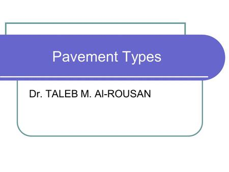 Pavement Types Dr. TALEB M. Al-ROUSAN. Pavement Types 1. Flexible Pavement: Pavement constructed of bituminous and granular materials. 2. Rigid pavement: