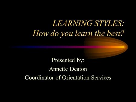 LEARNING STYLES: How do you learn the best? Presented by: Annette Deaton Coordinator of Orientation Services.