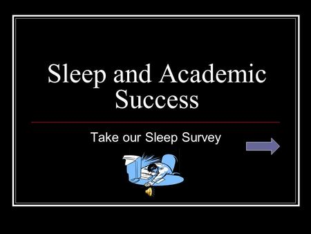 Sleep and Academic Success Take our Sleep Survey.