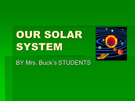 OUR SOLAR SYSTEM BY Mrs. Buck's STUDENTS EARTH by Taylor S. Earth is the biggest of all the terrestrial planets. Our planet is an oasis of life in the.