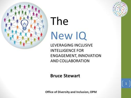The New IQ LEVERAGING INCLUSIVE INTELLIGENCE FOR ENGAGEMENT, INNOVATION AND COLLABORATION Bruce Stewart Office of Diversity and Inclusion, OPM 1.