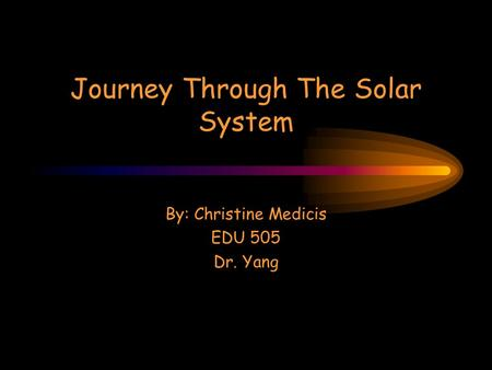 Journey Through The Solar System By: Christine Medicis EDU 505 Dr. Yang.
