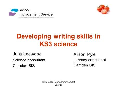 © Camden School Improvement Service Developing writing skills in KS3 science Julia Leewood Science consultant Camden SIS Alison Pyle Literacy consultant.