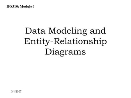 IFS310: Module 6 3/1/2007 Data Modeling and Entity-Relationship Diagrams.