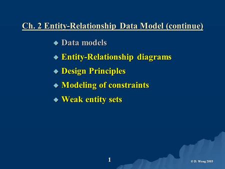 © D. Wong 2003 1 Ch. 2 Entity-Relationship Data Model (continue)  Data models  Entity-Relationship diagrams  Design Principles  Modeling of constraints.