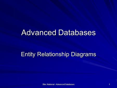 Btec National - Advanced Databases 1 Advanced Databases Entity Relationship Diagrams.
