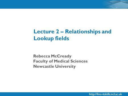 Rebecca McCready Faculty of Medical Sciences Newcastle University Lecture 2 – Relationships and Lookup fields.
