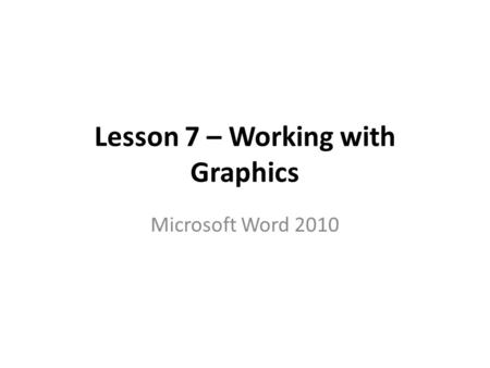 Lesson 7 – Working with Graphics Microsoft Word 2010.