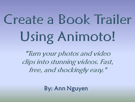 "By: Ann Nguyen. Go to Animoto and create an account. Click ""Create Video"" to get started!Animoto *Note: Ask your librarian for a promo code to make full-length."