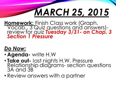 MARCH 25, 2015 Homework: Finish Class work (Graph, Vocab., 3 Quiz questions and answers)- review for quiz Tuesday 3/31- on Chap. 3 Section 1 Pressure Do.