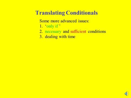 Translating Conditionals Some more advanced issues: 1. 'only if ' 2. necessary and sufficient conditions 3. dealing with time.