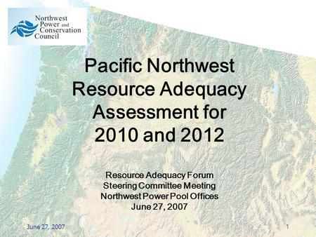 June 27, 20071 Pacific Northwest Resource Adequacy Assessment for 2010 and 2012 Resource Adequacy Forum Steering Committee Meeting Northwest Power Pool.