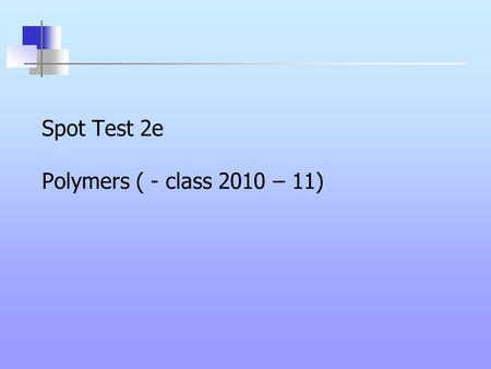 Spot Test 2e Polymers ( - class 2010 – 11). Spot Test 2e 1.What is the main use of polyvinylcarbazole? 2.What is the main property of polyvinylcarbazole?