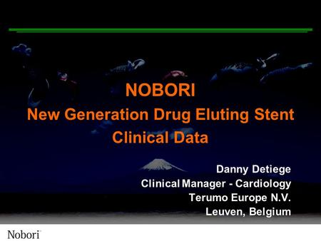 NOBORI New Generation Drug Eluting Stent Clinical Data Danny Detiege Clinical Manager - Cardiology Terumo Europe N.V. Leuven, Belgium.