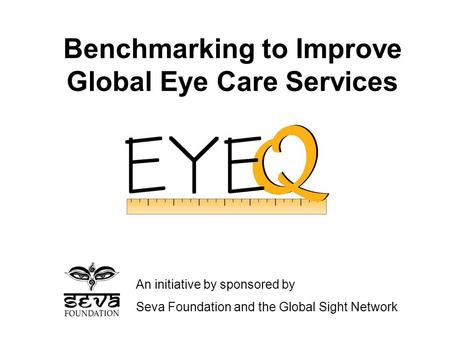 Benchmarking to Improve Global Eye Care Services An initiative by sponsored by Seva Foundation and the Global Sight Network.