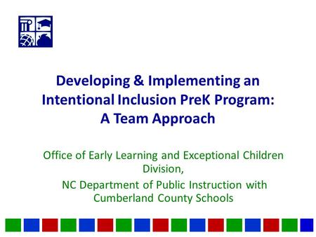 Developing & Implementing an Intentional Inclusion PreK Program: A Team Approach Office of Early Learning and Exceptional Children Division, NC Department.