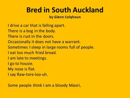 Bred in South Auckland by Glenn Colqhoun I drive a car that is falling apart. There is a bog in the body. There is rust in the doors. Occasionally it does.