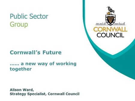 Cornwall's Future …… a new way of working together Alison Ward, Strategy Specialist, Cornwall Council Public Sector Group.