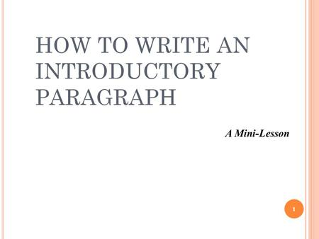 HOW TO WRITE AN INTRODUCTORY PARAGRAPH 1 A Mini-Lesson.