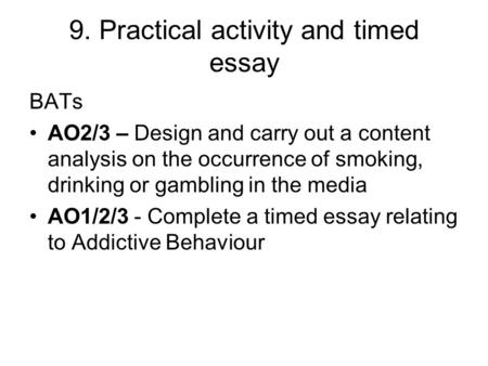 9. Practical activity and timed essay BATs AO2/3 – Design and carry out a content analysis on the occurrence of smoking, drinking or gambling in the media.