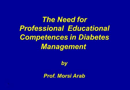 1 The Need for Professional Educational Competences in Diabetes Management by Prof. Morsi Arab.