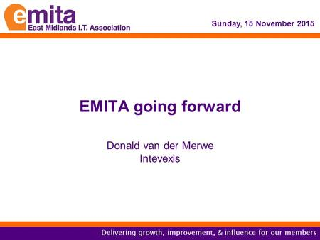 Delivering growth, improvement, & influence for our members EMITA going forward Donald van der Merwe Intevexis Sunday, 15 November 2015.