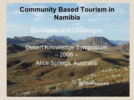 Community Based Tourism in Namibia Successes and Challenges Desert Knowledge Symposium – 2006 – Alice Springs. Australia By Usiel Ndjavera.