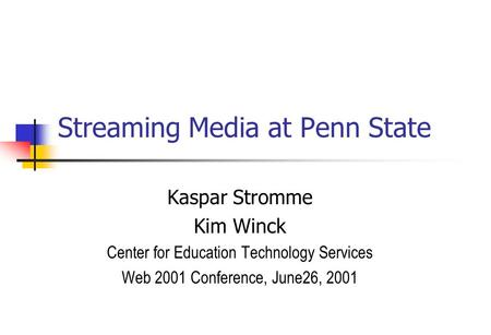 Streaming Media at Penn State Kaspar Stromme Kim Winck Center for Education Technology Services Web 2001 Conference, June26, 2001.