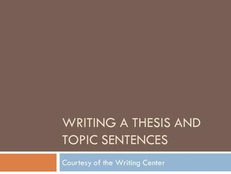 WRITING A THESIS AND TOPIC SENTENCES Courtesy of the Writing Center.