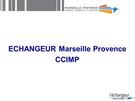 ECHANGEUR Marseille Provence CCIMP. CCIMP : a business partner The Marseille Provence Chamber of Commerce and Industry is the oldest CCI in the world.