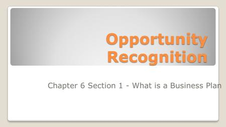 Opportunity Recognition Chapter 6 Section 1 - What is a Business Plan.