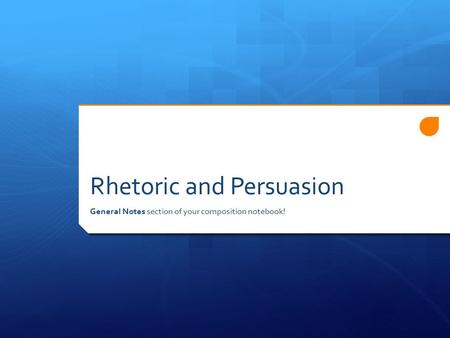 Rhetoric and Persuasion General Notes section of your composition notebook!