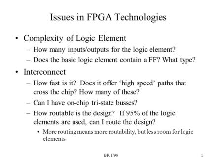 BR 1/991 Issues in FPGA Technologies Complexity of Logic Element –How many inputs/outputs for the logic element? –Does the basic logic element contain.
