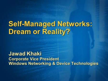 Self-Managed Networks: Dream or Reality? Jawad Khaki Corporate Vice President Windows Networking & Device Technologies.